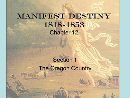 Manifest Destiny 1818-1853 Chapter 12 Section 1 The Oregon Country.