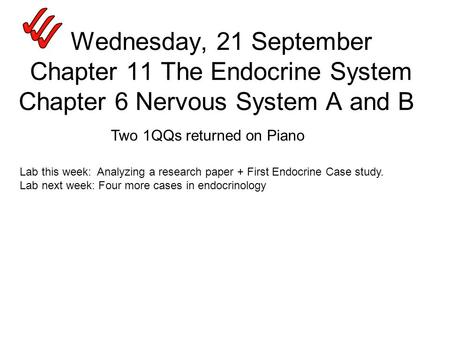 Wednesday, 21 September Chapter 11 The Endocrine System Chapter 6 Nervous System A and B Two 1QQs returned on Piano Lab this week: Analyzing a research.
