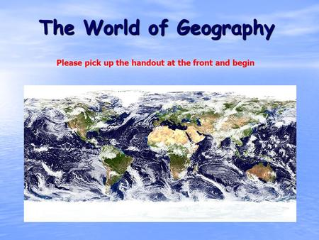 The World of Geography Please pick up the handout at the front and begin.