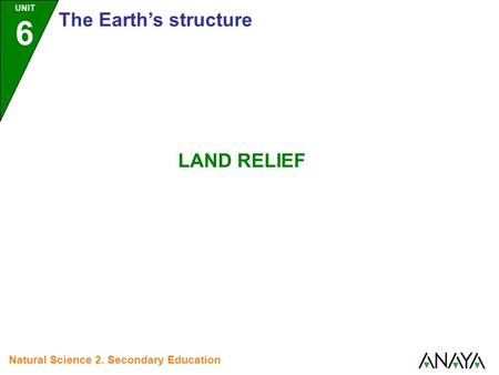 UNIT 6 The Earth's structure Natural Science 2. Secondary Education LAND RELIEF.