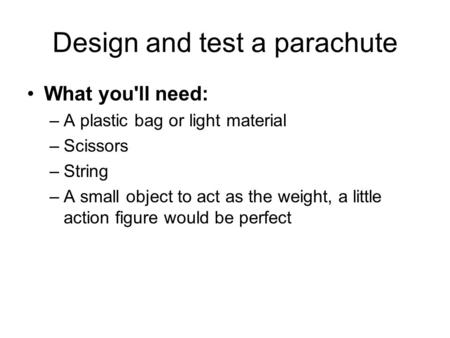 Design and test a parachute What you'll need: –A plastic bag or light material –Scissors –String –A small object to act as the weight, a little action.