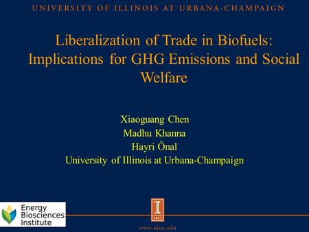 Liberalization of Trade in Biofuels: Implications for GHG Emissions and Social Welfare Xiaoguang Chen Madhu Khanna Hayri Önal University of Illinois at.