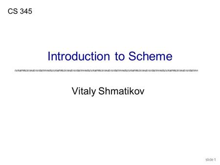 Slide 1 Vitaly Shmatikov CS 345 Introduction to Scheme.