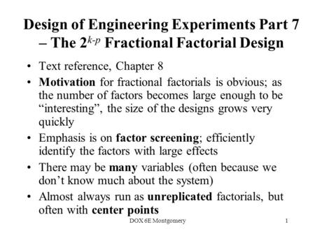 DOX 6E Montgomery1 Design of Engineering Experiments Part 7 – The 2 k-p Fractional Factorial Design Text reference, Chapter 8 Motivation for fractional.