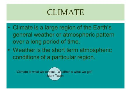 CLIMATE Climate is a large region of the Earth's general weather or atmospheric pattern over a long period of time. Weather is the short term atmospheric.