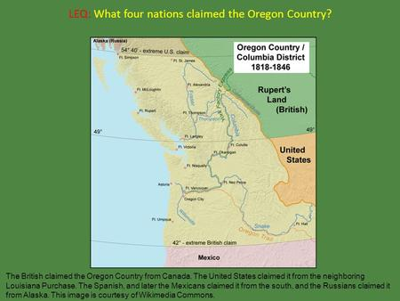 LEQ: What four nations claimed the Oregon Country? The British claimed the Oregon Country from Canada. The United States claimed it from the neighboring.