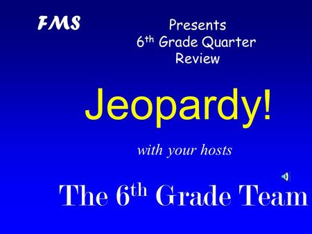with your hosts The 6 th Grade Team Jeopardy ! FMS Presents 6 th Grade Quarter Review.