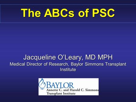 The ABCs of PSC Jacqueline O'Leary, MD MPH Medical Director of Research, Baylor Simmons Transplant Institute.