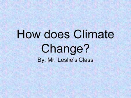 How does Climate Change? By: Mr. Leslie's Class. Climates of the World Climate – is the average weather conditions in an over a long period of time. –The.