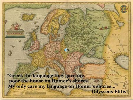 "23/3/2009Comenius1 ""Greek the language they gave me, poor the house on Homer's shores. My only care my language on Homer's shores…"" Odysseus Elitis."