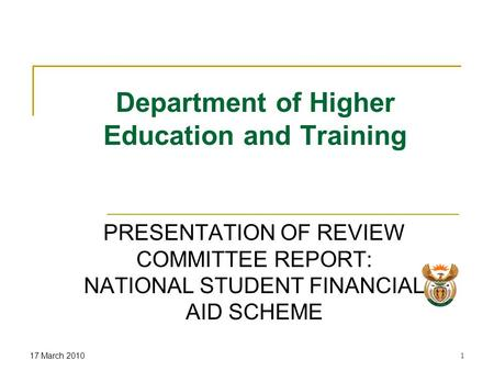17 March 20101 Department of Higher Education and Training PRESENTATION OF REVIEW COMMITTEE REPORT: NATIONAL STUDENT FINANCIAL AID SCHEME.