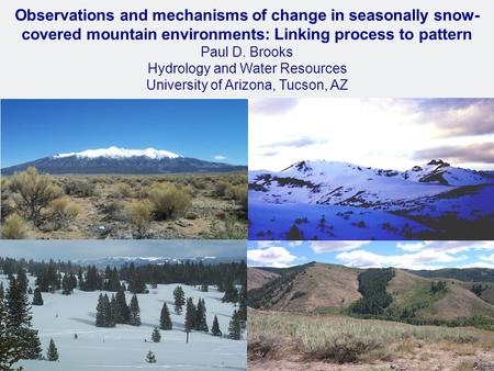Observations and mechanisms of change in seasonally snow- covered mountain environments: Linking process to pattern Paul D. Brooks Hydrology and Water.