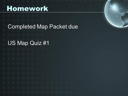 Homework Completed Map Packet due US Map Quiz #1.