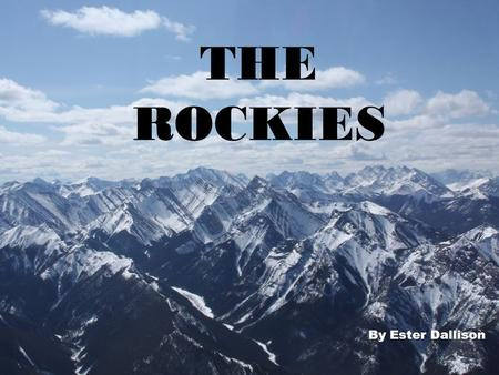 THE ROCKIES By Ester Dallison WHERE IS THE ROCKIES? The Rockies are located in Canada in North America in the Northern semi hemisphere.