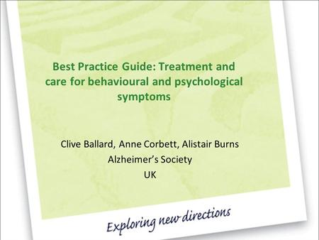 Best Practice Guide: Treatment and care for behavioural and psychological symptoms Clive Ballard, Anne Corbett, Alistair Burns Alzheimer's Society UK.