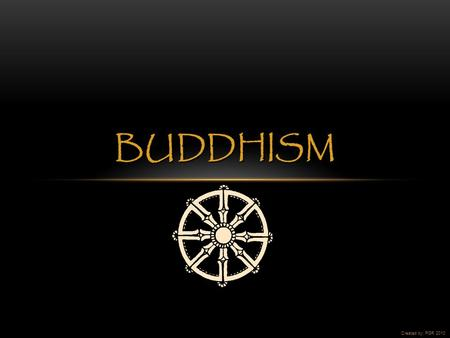 BUDDHISM Created by: PGR 2010. Buddhism began in northeastern India.  Image acquired from: