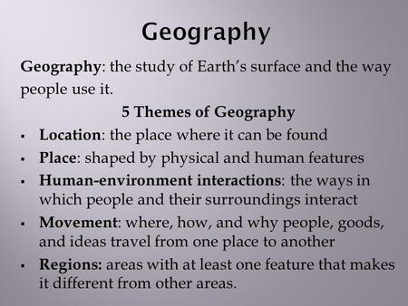 Geography : the study of Earth's surface and the way people use it. 5 Themes of Geography  Location : the place where it can be found  Place : shaped.