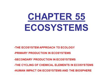 CHAPTER 55 ECOSYSTEMS -THE ECOSYSTEM APPROACH TO ECOLOGY -PRIMARY PRODUCTION IN ECOSYSTEMS -SECONDARY PRODUCTION IN ECOSYSTEMS -THE CYCLING OF CHEMICAL.