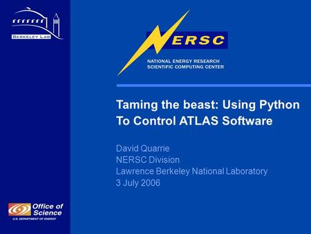 Taming the beast: Using Python To Control ATLAS Software David Quarrie NERSC Division Lawrence Berkeley National Laboratory 3 July 2006.