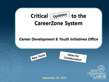 Critical to the CareerZone System Career Development & Youth Initiatives Office New Tools Updates Ideas for Collaboration September 26, 2012.