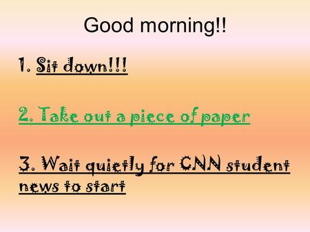 Good morning!! 1.Sit down!!! 2. Take out a piece of paper 3. Wait quietly for CNN student news to start.