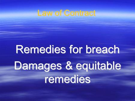 Law of Contract Remedies for breach Damages & equitable remedies.