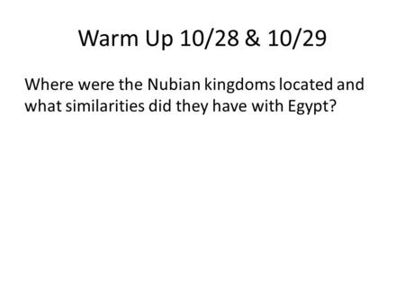 Warm Up 10/28 & 10/29 Where were the Nubian kingdoms located and what similarities did they have with Egypt?
