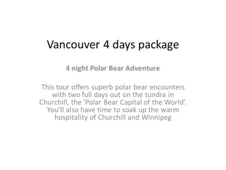 Vancouver 4 days package 4 night Polar Bear Adventure This tour offers superb polar bear encounters with two full days out on the tundra in Churchill,