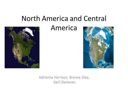 North America and Central America Adrianna Harrison, Brynna Diaz, Karli DeHaven.