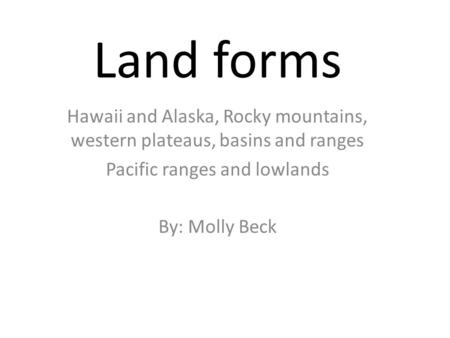 Land forms Hawaii and Alaska, Rocky mountains, western plateaus, basins and ranges Pacific ranges and lowlands By: Molly Beck.