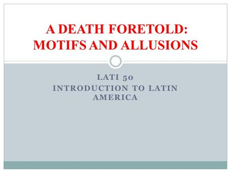 LATI 50 INTRODUCTION TO LATIN AMERICA A DEATH FORETOLD: MOTIFS AND ALLUSIONS.