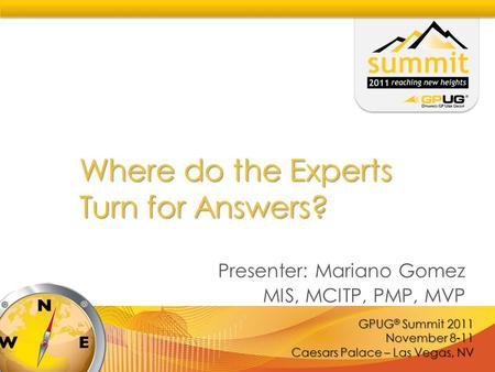 GPUG ® Summit 2011 November 8-11 Caesars Palace – Las Vegas, NV Where do the Experts Turn for Answers? Presenter: Mariano Gomez MIS, MCITP, PMP, MVP.