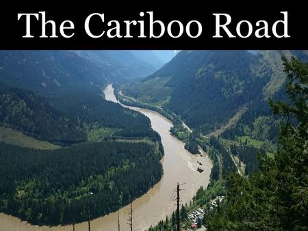 The Cariboo Road. The Need For A Road In the 1860's the governor of British Colombia, James Douglas, decided that the colony needed a major road Why?