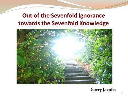 Out of the Sevenfold Ignorance towards the Sevenfold Knowledge Garry Jacobs 1.