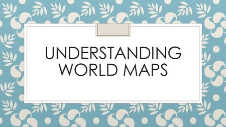 UNDERSTANDING WORLD MAPS. NAMES ◦ North America ◦ South America ◦ Europe ◦ Africa ◦ Asia ◦ Australia ◦ Antarctica ◦ Pacific Ocean ◦ North Atlantic Ocean.