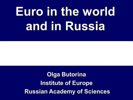 Euro in the world and in Russia Olga Butorina Institute of Europe Russian Academy of Sciences Russian Academy of Sciences.