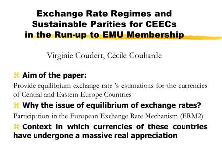 Exchange Rate Regimes and Sustainable Parities for CEECs in the Run-up to EMU Membership Virginie Coudert, Cécile Couharde z Aim of the paper: Provide.