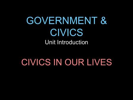 GOVERNMENT & CIVICS Unit Introduction CIVICS IN OUR LIVES.