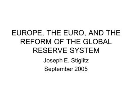 EUROPE, THE EURO, AND THE REFORM OF THE GLOBAL RESERVE SYSTEM Joseph E. Stiglitz September 2005.