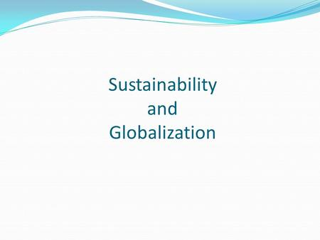 "Sustainability and Globalization. Sustainability: ""meet the needs of the present without compromising the ability of future generations to meet their."