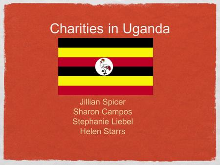 Charities in Uganda Jillian Spicer Sharon Campos Stephanie Liebel Helen Starrs.