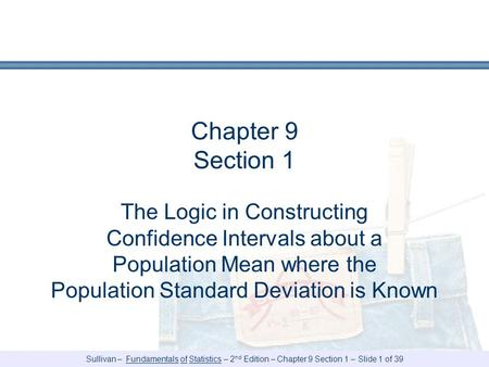 Sullivan – Fundamentals of Statistics – 2 nd Edition – Chapter 9 Section 1 – Slide 1 of 39 Chapter 9 Section 1 The Logic in Constructing Confidence Intervals.