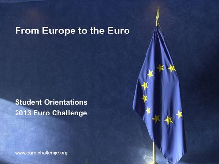 1 From Europe to the Euro www.euro-challenge.org Student Orientations 2013 Euro Challenge.