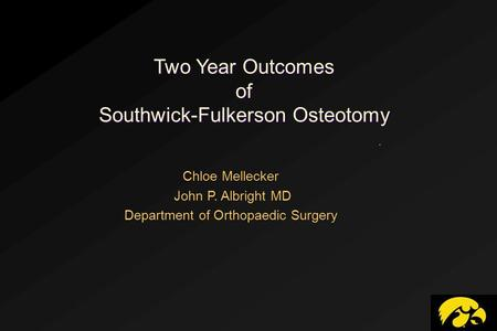 Two Year Outcomes of Southwick-Fulkerson Osteotomy. Chloe Mellecker John P. Albright MD Department of Orthopaedic Surgery.
