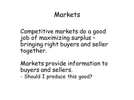 Markets Competitive markets do a good job of maximizing surplus – bringing right buyers and seller together. Markets provide information to buyers and.