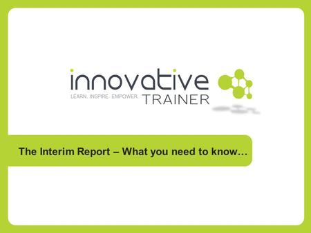 The Interim Report – What you need to know….  The Interim Report is due to be submitted in mid-November  The report covers the period from 1/10/2012.