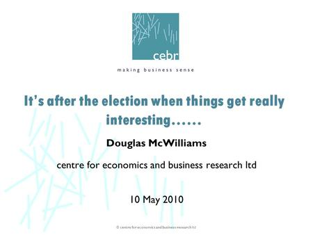 © centre for economics and business research ltd Douglas McWilliams centre for economics and business research ltd 10 May 2010 It's after the election.