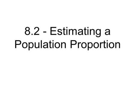 8.2 - Estimating a Population Proportion