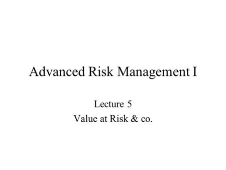 Advanced Risk Management I Lecture 5 Value at Risk & co.