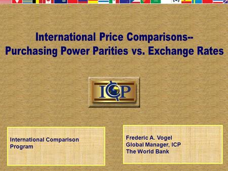 International Comparison Program Frederic A. Vogel Global Manager, ICP The World Bank.